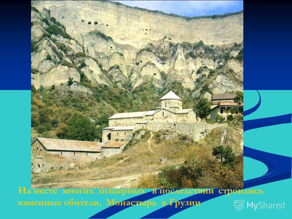 На месте многих пещерных в последствии строились каменные обители. Монастырь в Грузии
