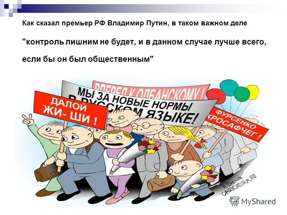 Как сказал премьер РФ Владимир Путин, в таком важном деле контроль лишним не будет, и в данном случае лучше всего, если бы он был общественным