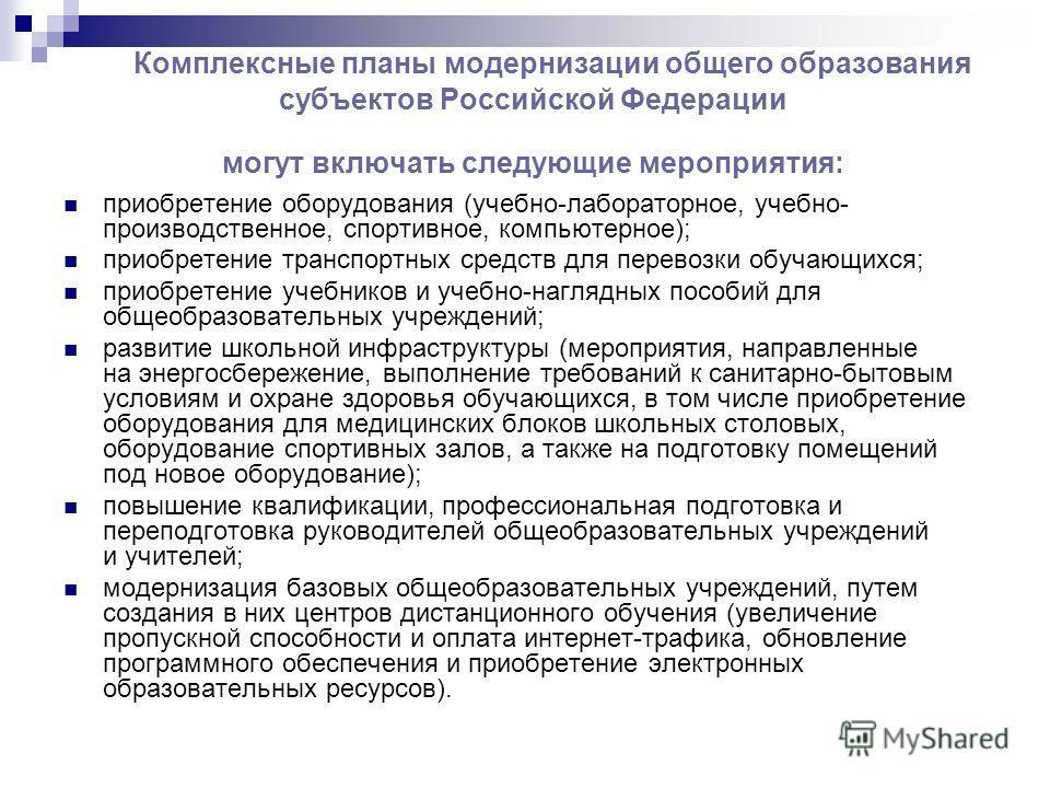 Комплексные планы модернизации общего образования субъектов Российской Федерации могут включать следующие мероприятия: приобретение оборудования (учебно-лабораторное, учебно- производственное, спортивное, компьютерное); приобретение транспортных сред