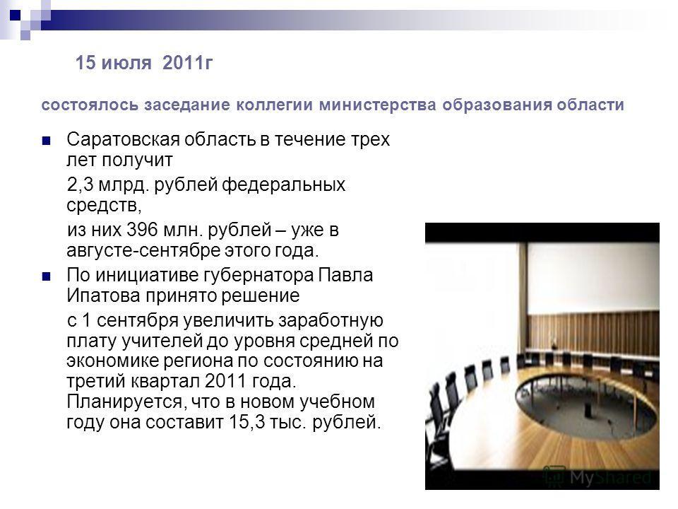 15 июля 2011г состоялось заседание коллегии министерства образования области Саратовская область в течение трех лет получит 2,3 млрд. рублей федеральных средств, из них 396 млн. рублей – уже в августе-сентябре этого года. По инициативе губернатора Па