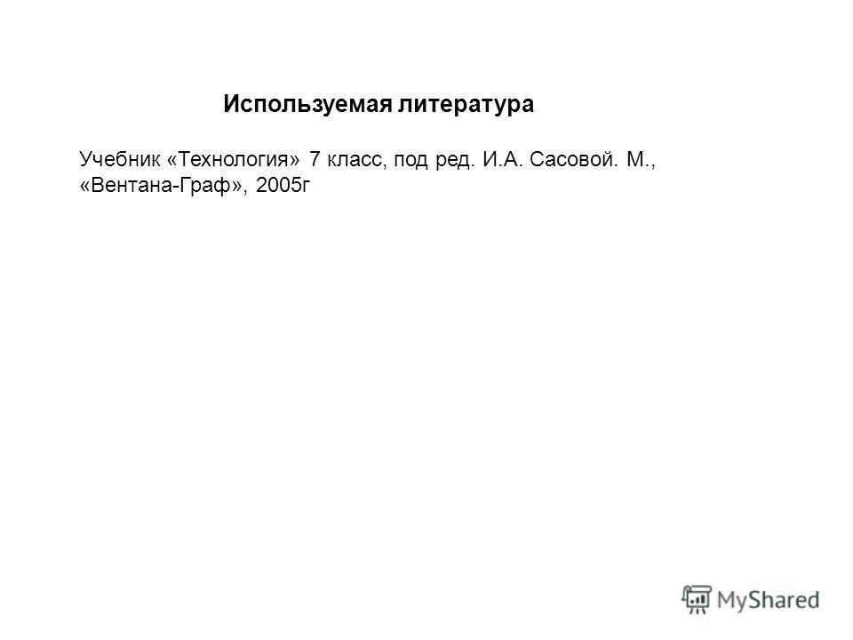 Используемая литература Учебник «Технология» 7 класс, под ред. И.А. Сасовой. М., «Вентана-Граф», 2005г