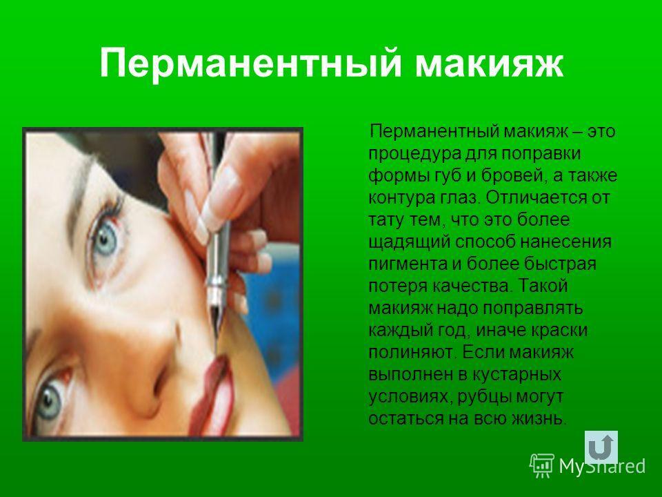 Перманентный макияж Перманентный макияж – это процедура для поправки формы губ и бровей, а также контура глаз. Отличается от тату тем, что это более щадящий способ нанесения пигмента и более быстрая потеря качества. Такой макияж надо поправлять кажды