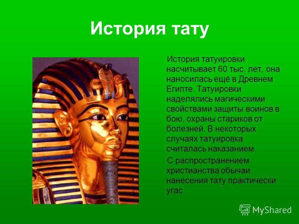 История тату История татуировки насчитывает 60 тыс. лет, она наносилась ещё в Древнем Египте. Татуировки наделялись магическими свойствами защиты воинов в бою, охраны стариков от болезней. В некоторых случаях татуировка считалась наказанием. С распро