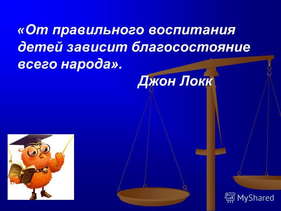 « От правильного воспитания детей зависит благосостояние всего народа». Джон Локк