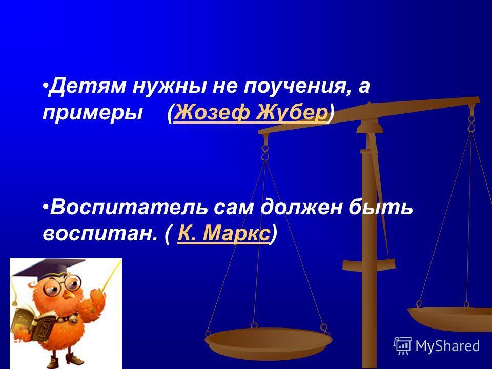 Детям нужны не поучения, а примеры (Жозеф Жубер)Жозеф Жубер Воспитатель сам должен быть воспитан. ( К. Маркс)К. Маркс