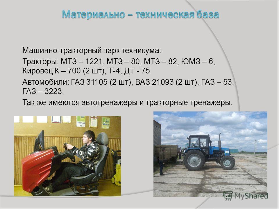 Машинно-тракторный парк техникума: Тракторы: МТЗ – 1221, МТЗ – 80, МТЗ – 82, ЮМЗ – 6, Кировец К – 700 (2 шт), Т-4, ДТ - 75 Автомобили: ГАЗ 31105 (2 шт), ВАЗ 21093 (2 шт), ГАЗ – 53, ГАЗ – 3223. Так же имеются автотренажеры и тракторные тренажеры.