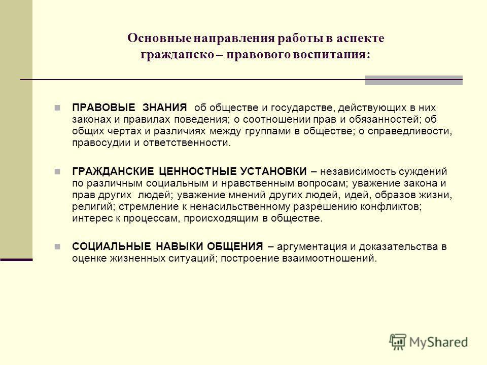 Основные направления работы в аспекте гражданско – правового воспитания: ПРАВОВЫЕ ЗНАНИЯ об обществе и государстве, действующих в них законах и правилах поведения; о соотношении прав и обязанностей; об общих чертах и различиях между группами в общест
