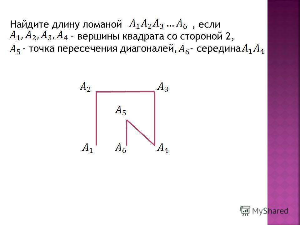 Найдите длину ломаной, если – вершины квадрата со стороной 2, - точка пересечения диагоналей, - середина
