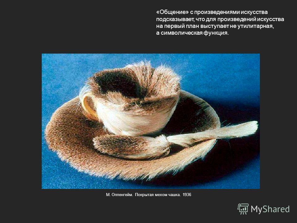 «Общение» с произведениями искусства подсказывает, что для произведений искусства на первый план выступает не утилитарная, а символическая функция. М. Оппенгейм. Покрытая мехом чашка. 1936