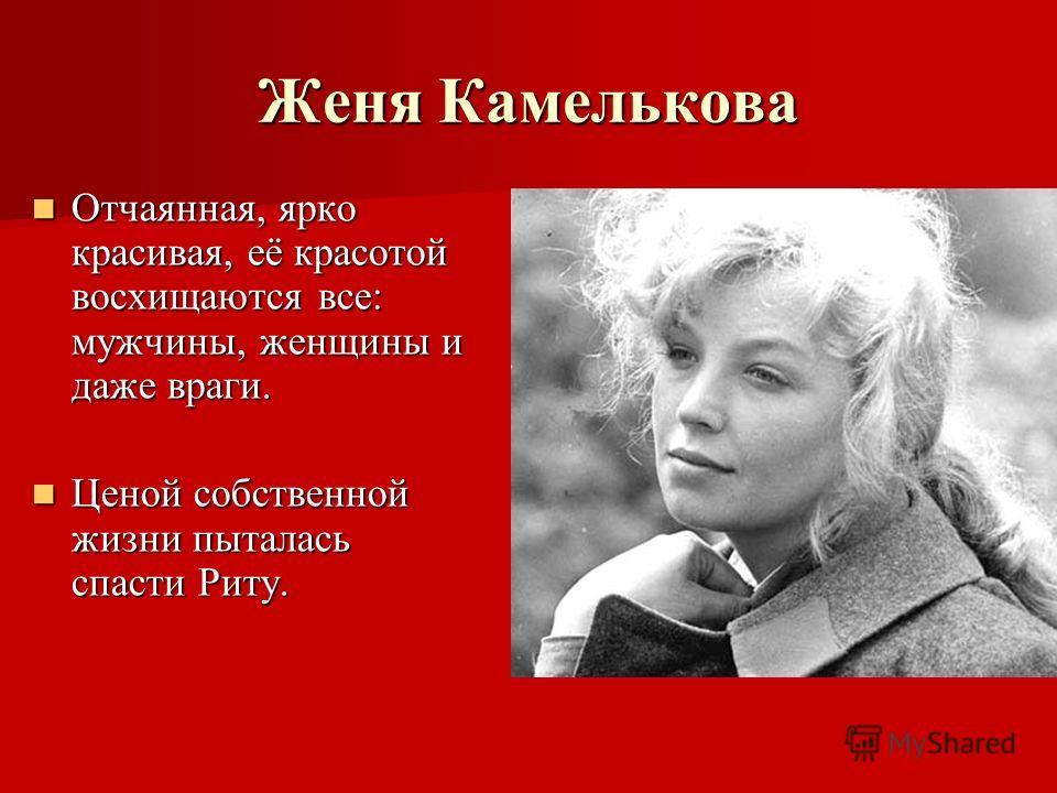 Женя Камелькова Отчаянная, ярко красивая, её красотой восхищаются все: мужчины, женщины и даже враги. Отчаянная, ярко красивая, её красотой восхищаются все: мужчины, женщины и даже враги. Ценой собственной жизни пыталась спасти Риту. Ценой собственно