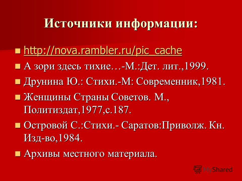 Источники информации: http://nova.rambler.ru/pic_cache http://nova.rambler.ru/pic_cache http://nova.rambler.ru/pic_cache А зори здесь тихие…-М.:Дет. лит.,1999. А зори здесь тихие…-М.:Дет. лит.,1999. Друнина Ю.: Стихи.-М: Современник,1981. Друнина Ю.: