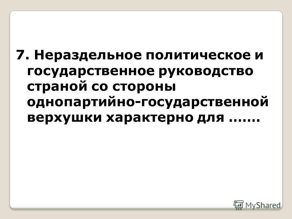 7. Нераздельное политическое и государственное руководство страной со стороны однопартийно-государственной верхушки характерно для …….