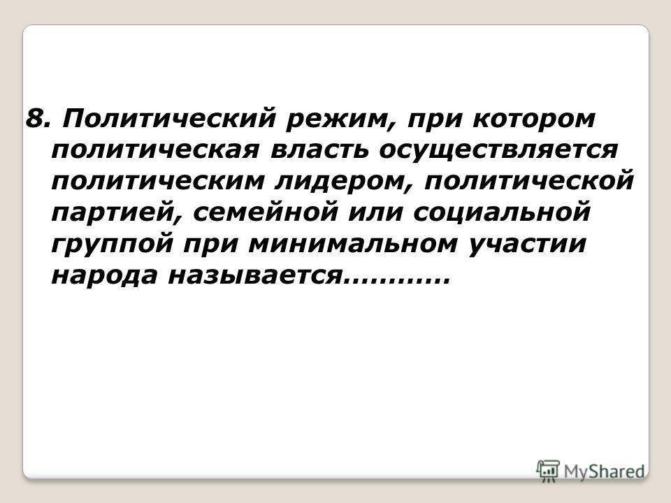 8. Политический режим, при котором политическая власть осуществляется политическим лидером, политической партией, семейной или социальной группой при минимальном участии народа называется…………