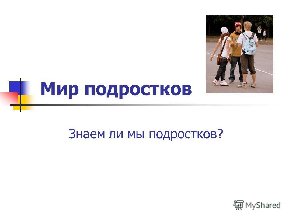 Мир подростков Знаем ли мы подростков?