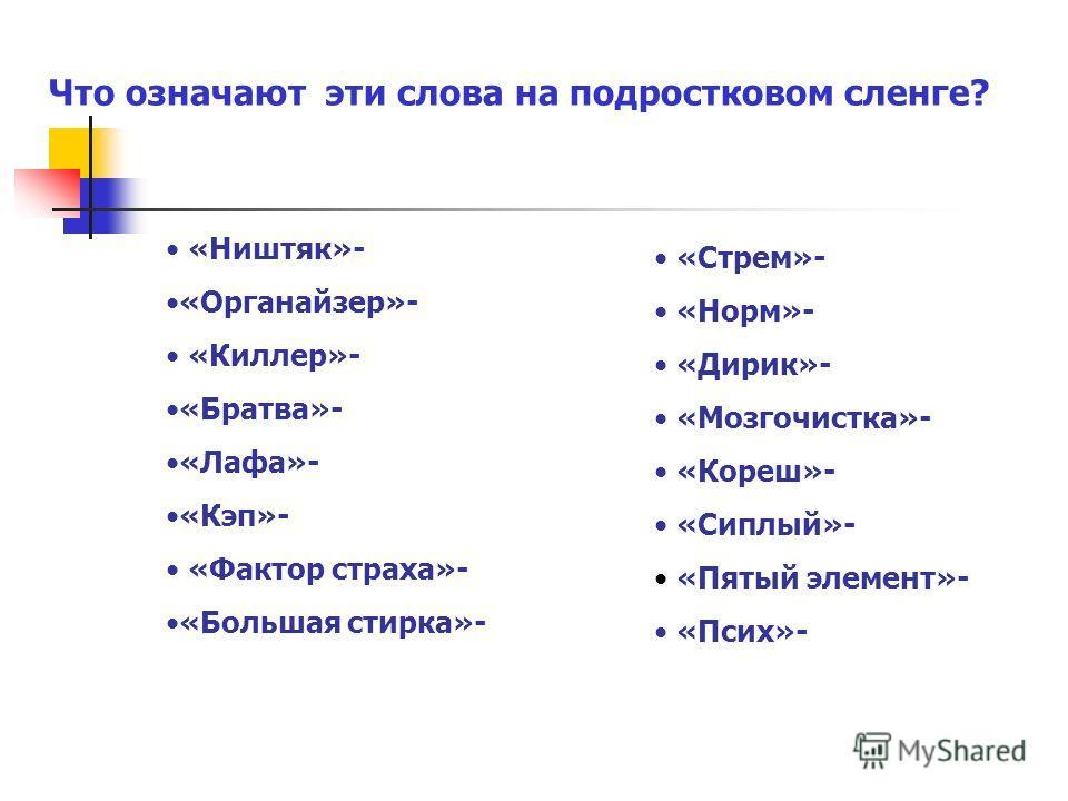 Что означают эти слова на подростковом сленге? «Ништяк»- «Органайзер»- «Киллер»- «Братва»- «Лафа»- «Кэп»- «Фактор страха»- «Большая стирка»- «Стрем»- «Норм»- «Дирик»- «Мозгочистка»- «Кореш»- «Сиплый»- «Пятый элемент»- «Псих»-