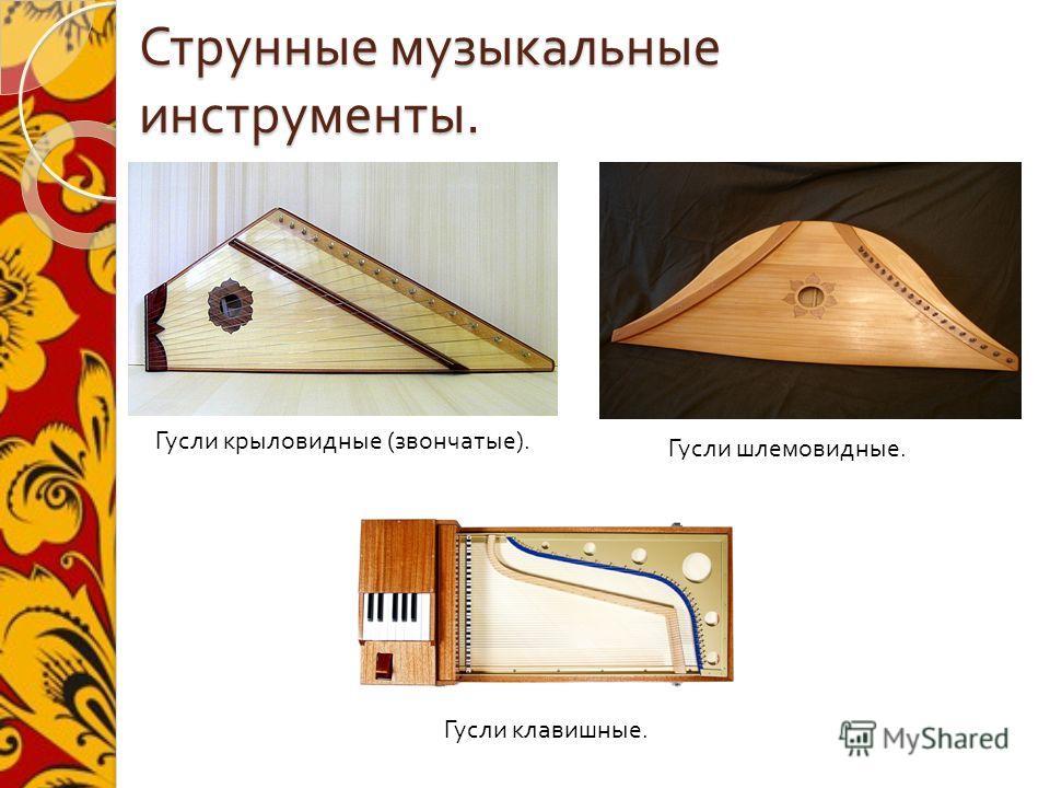 Струнные музыкальные инструменты. Гусли крыловидные ( звончатые ). Гусли шлемовидные. Гусли клавишные.