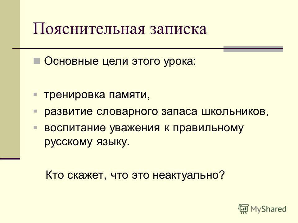 Пояснительная записка Основные цели этого урока: тренировка памяти, развитие словарного запаса школьников, воспитание уважения к правильному русскому языку. Кто скажет, что это неактуально?