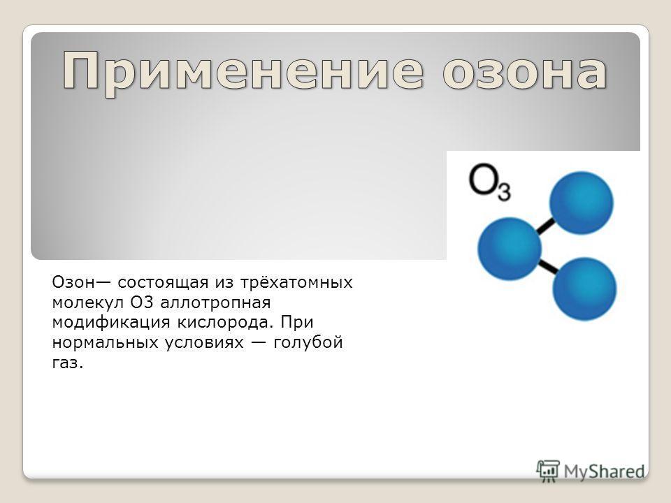 Озон состоящая из трёхатомных молекул O3 аллотропная модификация кислорода. При нормальных условиях голубой газ.