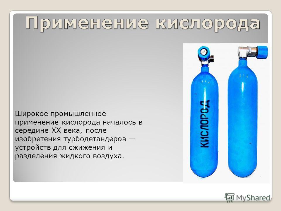 Широкое промышленное применение кислорода началось в середине XX века, после изобретения турбодетандеров устройств для сжижения и разделения жидкого воздуха.