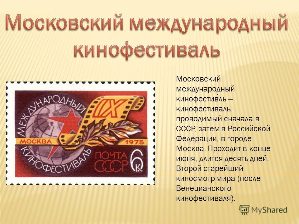 Московский международный кинофестивль кинофестиваль, проводимый сначала в СССР, затем в Российской Федерации, в городе Москва. Проходит в конце июня, длится десять дней. Второй старейший киносмотр мира (после Венецианского кинофестиваля).