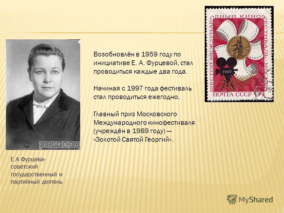 Возобновлён в 1959 году по инициативе Е. А. Фурцевой, стал проводиться каждые два года. Начиная с 1997 года фестиваль стал проводиться ежегодно. Главный приз Московского Международного кинофестиваля (учреждён в 1989 году) «Золотой Святой Георгий». Е.