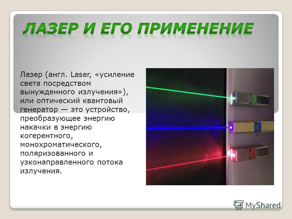 Лазер (англ. Laser, «усиление света посредством вынужденного излучения»), или оптический квантовый генератор это устройство, преобразующее энергию накачки в энергию когерентного, монохроматического, поляризованного и узконаправленного потока излучени