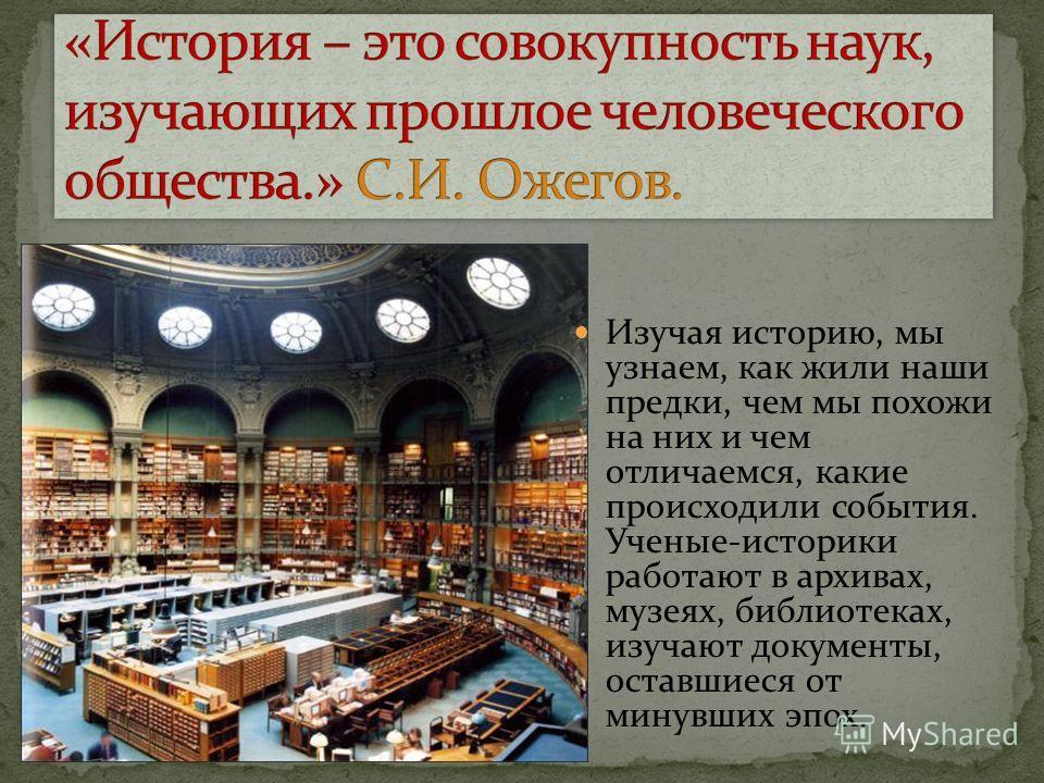 Изучая историю, мы узнаем, как жили наши предки, чем мы похожи на них и чем отличаемся, какие происходили события. Ученые-историки работают в архивах, музеях, библиотеках, изучают документы, оставшиеся от минувших эпох.