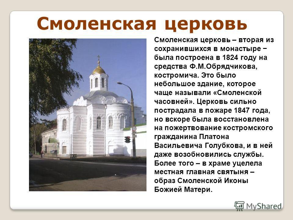 Смоленская церковь Смоленская церковь – вторая из сохранившихся в монастыре была построена в 1824 году на средства Ф.М.Обрядчикова, костромича. Это было небольшое здание, которое чаще называли «Смоленской часовней». Церковь сильно пострадала в пожаре