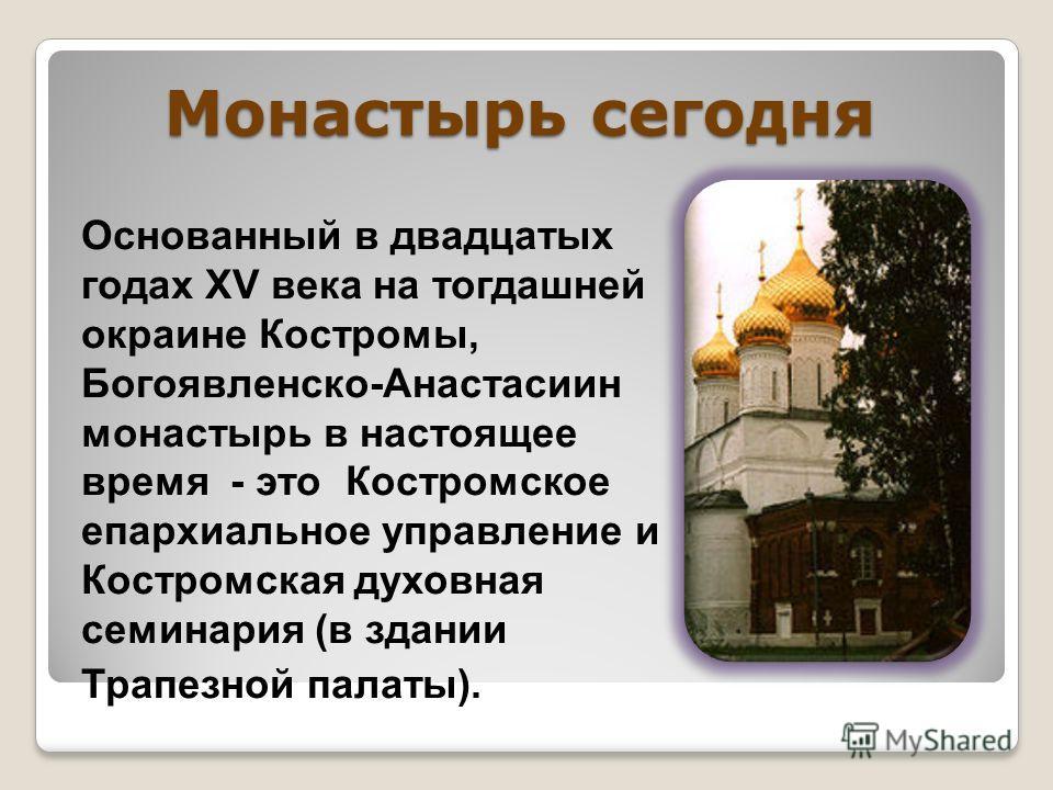 Монастырь сегодня Основанный в двадцатых годах XV века на тогдашней окраине Костромы, Богоявленско-Анастасиин монастырь в настоящее время - это Костромское епархиальное управление и Костромская духовная семинария (в здании Трапезной палаты).