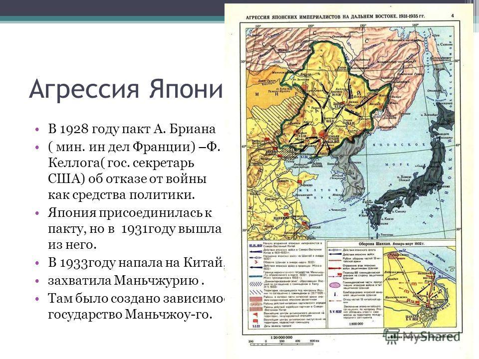 Агрессия Японии в Китае В 1928 году пакт А. Бриана ( мин. ин дел Франции) –Ф. Келлога( гос. секретарь США) об отказе от войны как средства политики. Япония присоединилась к пакту, но в 1931году вышла из него. В 1933году напала на Китай, захватила Ман