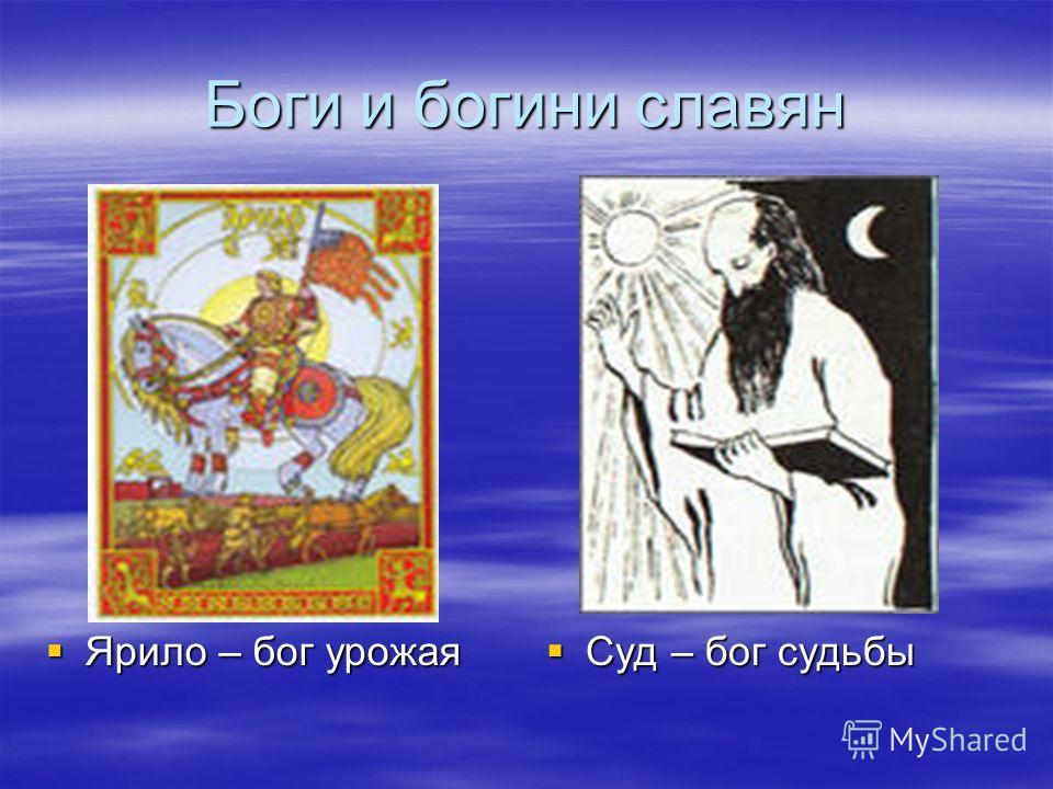 Боги и богини славян Ярило – бог урожая Ярило – бог урожая Суд – бог судьбы Суд – бог судьбы