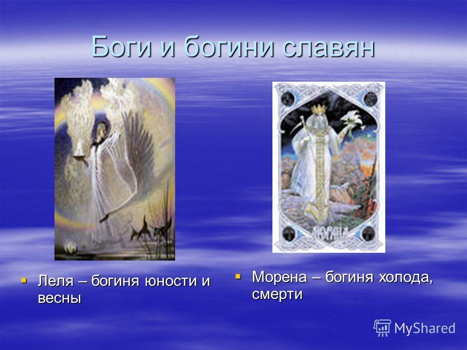 Боги и богини славян Леля – богиня юности и весны Леля – богиня юности и весны Морена – богиня холода, смерти Морена – богиня холода, смерти