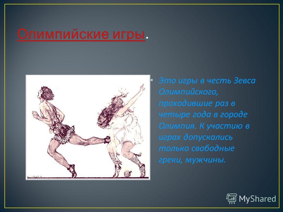 Это игры в честь Зевса Олимпийского, проходившие раз в четыре года в городе Олимпия. К участию в играх допускались только свободные греки, мужчины.