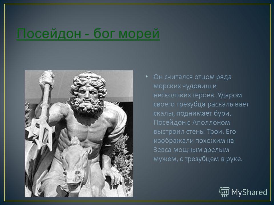 Он считался отцом ряда морских чудовищ и нескольких героев. Ударом своего трезубца раскалывает скалы, поднимает бури. Посейдон с Аполлоном выстроил стены Трои. Его изображали похожим на Зевса мощным зрелым мужем, с трезубцем в руке.