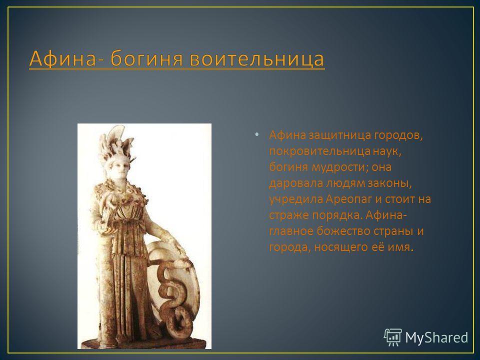 Афина защитница городов, покровительница наук, богиня мудрости ; она даровала людям законы, учредила Ареопаг и стоит на страже порядка. Афина - главное божество страны и города, носящего её имя.