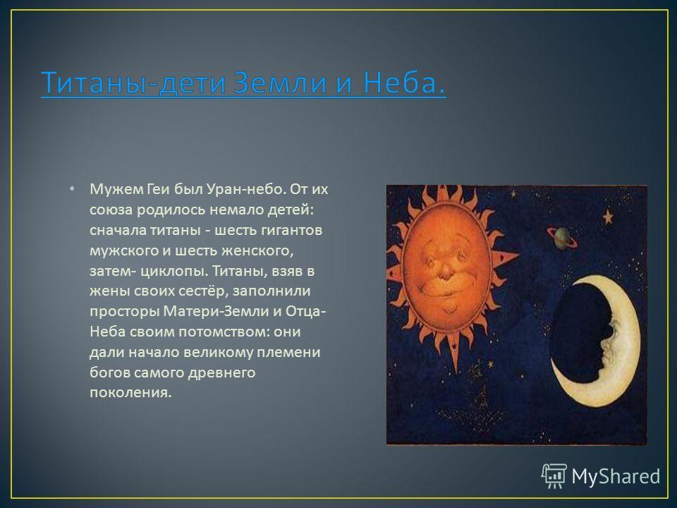 Мужем Геи был Уран - небо. От их союза родилось немало детей : сначала титаны - шесть гигантов мужского и шесть женского, затем - циклопы. Титаны, взяв в жены своих сестёр, заполнили просторы Матери - Земли и Отца - Неба своим потомством : они дали н