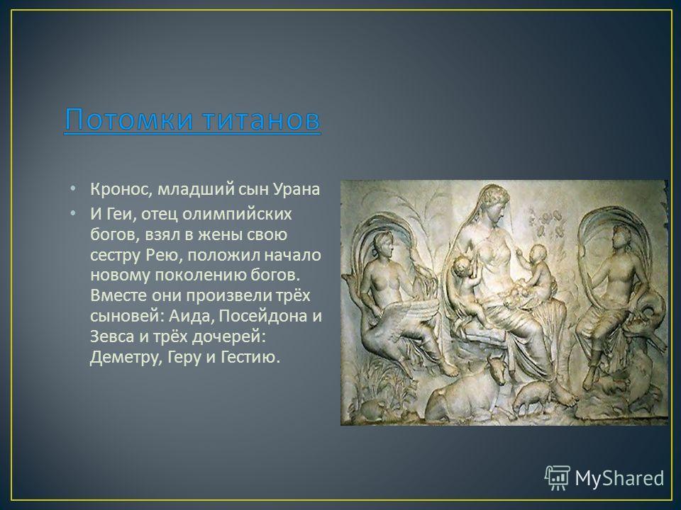 Кронос, младший сын Урана И Геи, отец олимпийских богов, взял в жены свою сестру Рею, положил начало новому поколению богов. Вместе они произвели трёх сыновей : Аида, Посейдона и Зевса и трёх дочерей : Деметру, Геру и Гестию.