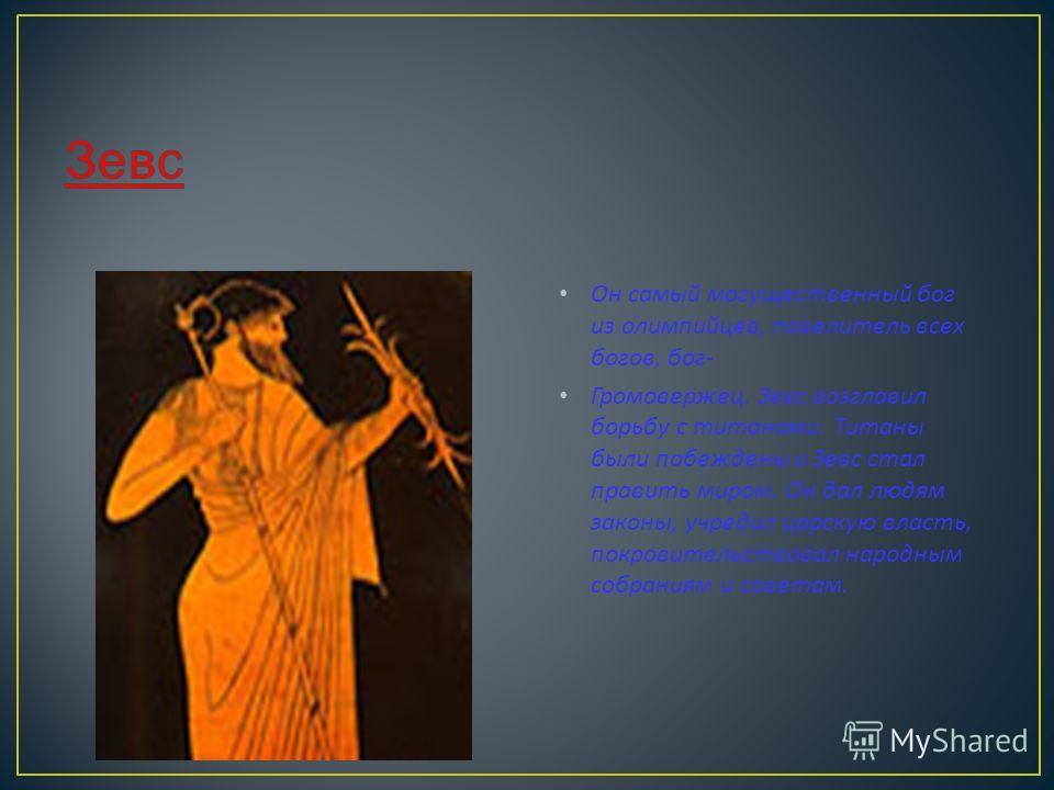 Он самый могущественный бог из олимпийцев, повелитель всех богов, бог - Громовержец. Зевс возглавил борьбу с титанами. Титаны были побеждены и Зевс стал править миром. Он дал людям законы, учредил царскую власть, покровительствовал народным собраниям