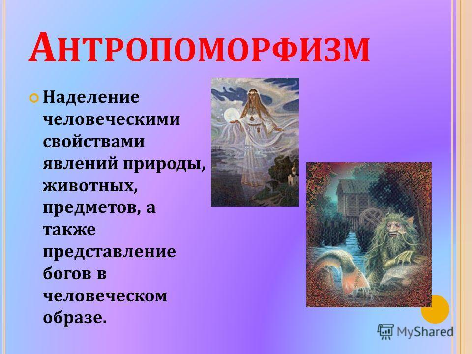 А НТРОПОМОРФИЗМ Наделение человеческими свойствами явлений природы, животных, предметов, а также представление богов в человеческом образе.