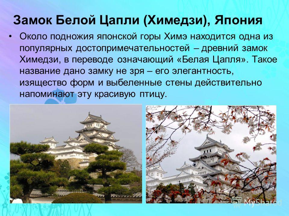 Замок Белой Цапли (Химедзи), Япония Около подножия японской горы Химэ находится одна из популярных достопримечательностей – древний замок Химедзи, в переводе означающий «Белая Цапля». Такое название дано замку не зря – его элегантность, изящество фор