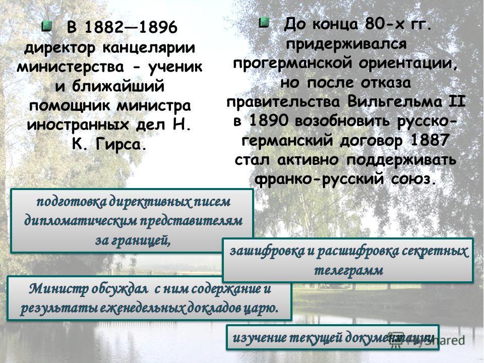 В 18821896 директор канцелярии министерства - ученик и ближайший помощник министра иностранных дел Н. К. Гирса. До конца 80-х гг. придерживался прогерманской ориентации, но после отказа правительства Вильгельма II в 1890 возобновить русско- германски