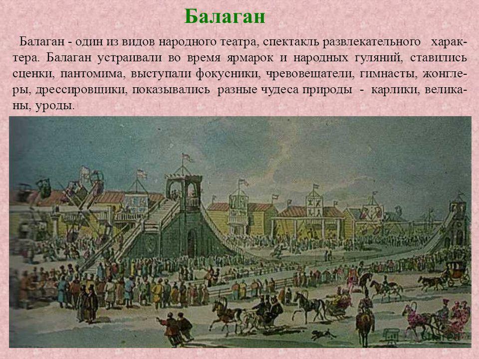 Балаган - один из видов народного театра, спектакль развлекательного харак- тера. Балаган устраивали во время ярмарок и народных гуляний, ставились сценки, пантомима, выступали фокусники, чревовещатели, гимнасты, жонгле- ры, дрессировщики, показывали