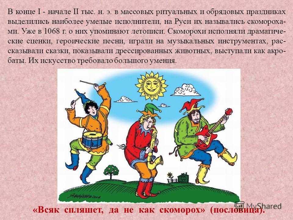 В конце I - начале II тыс. н. э. в массовых ритуальных и обрядовых праздниках выделились наиболее умелые исполнители, на Руси их назывались скомороха- ми. Уже в 1068 г. о них упоминают летописи. Скоморохи исполняли драматиче- ские сценки, героические