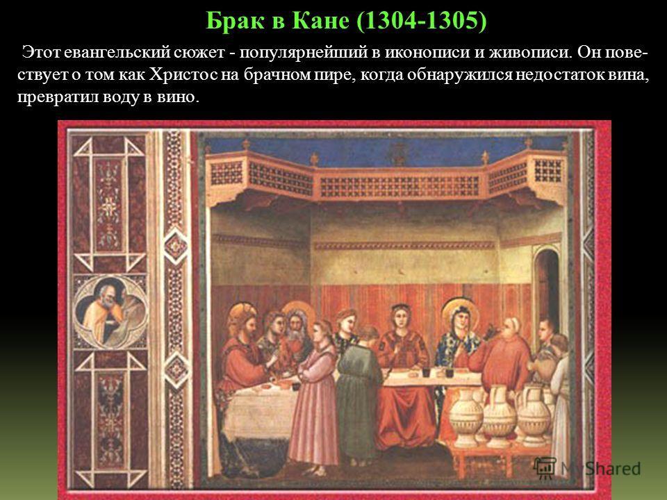 Этот евангельский сюжет - популярнейший в иконописи и живописи. Он пове- ствует о том как Христос на брачном пире, когда обнаружился недостаток вина, превратил воду в вино. Брак в Кане (1304-1305)