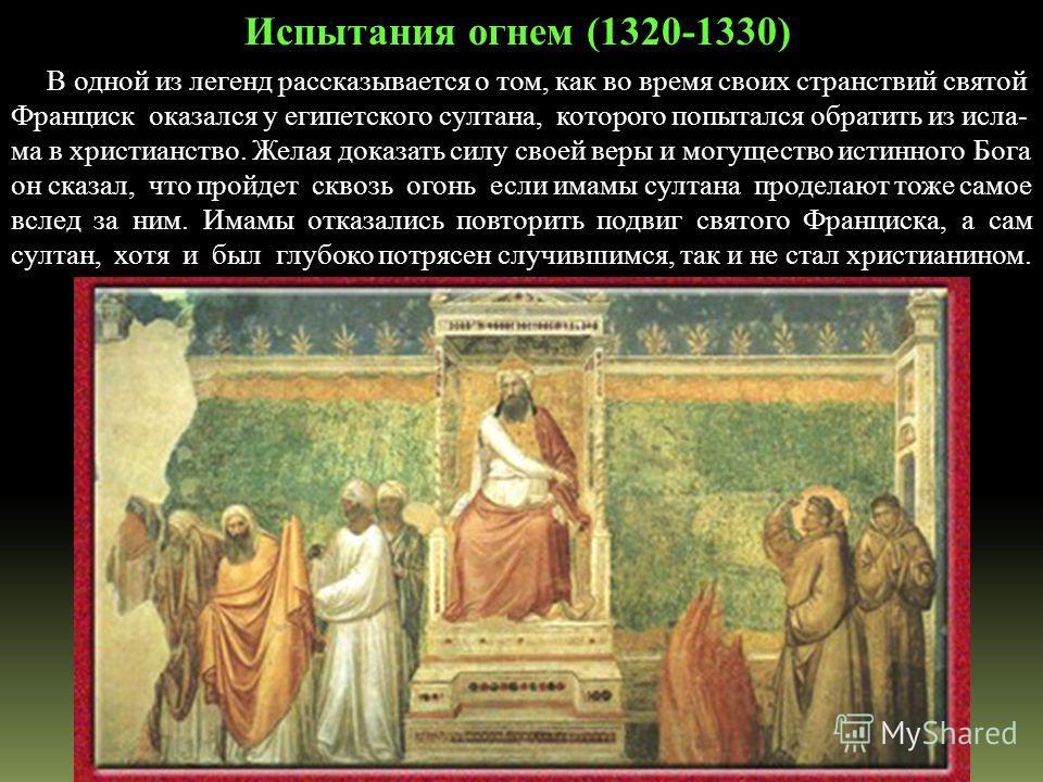В одной из легенд рассказывается о том, как во время своих странствий святой Франциск оказался у египетского султана, которого попытался обратить из исла- ма в христианство. Желая доказать силу своей веры и могущество истинного Бога он сказал, что пр