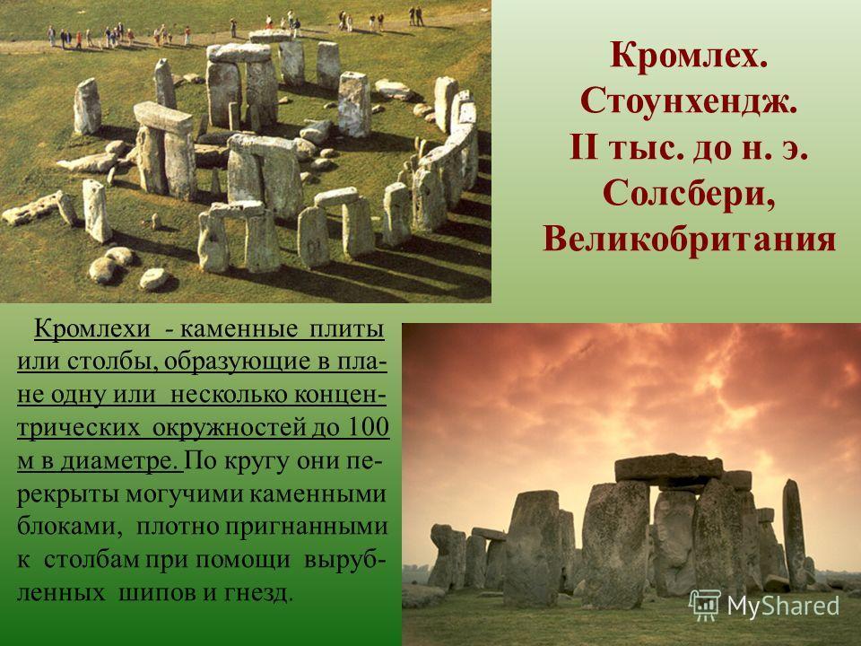 Кромлех. Стоунхендж. II тыс. до н. э. Солсбери, Великобритания Кромлехи - каменные плиты или столбы, образующие в пла- не одну или несколько концен- трических окружностей до 100 м в диаметре. По кругу они пе- рекрыты могучими каменными блоками, плотн