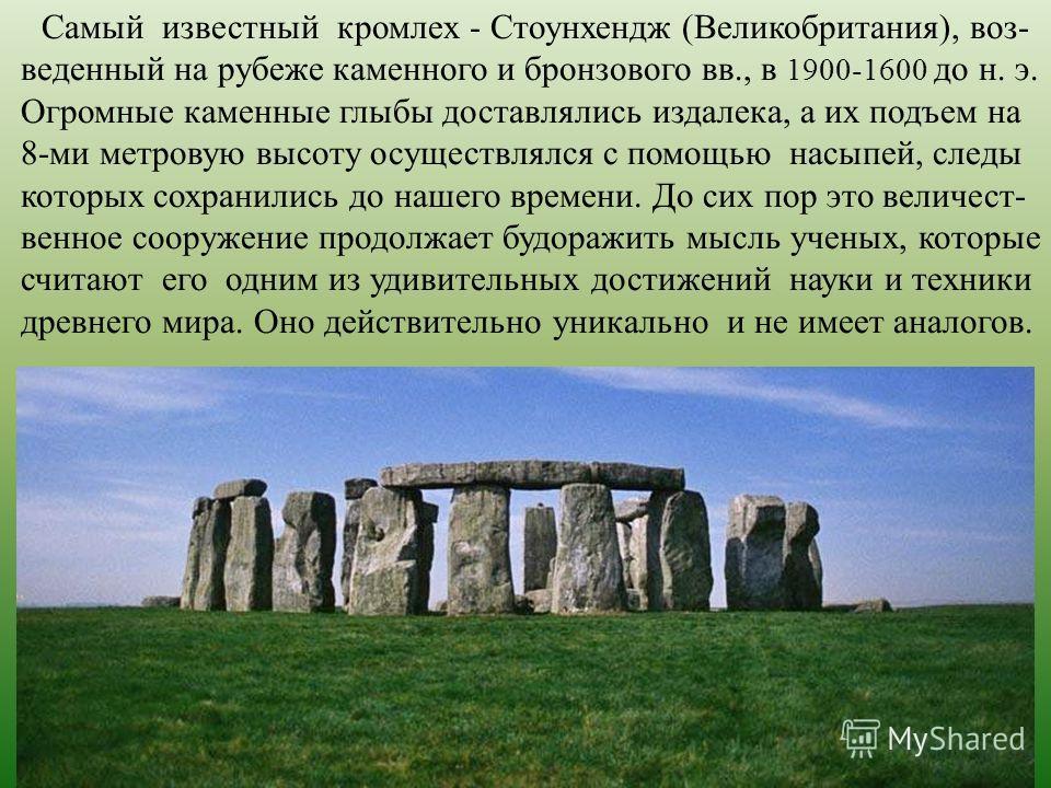 Самый известный кромлех - Стоунхендж (Великобритания), воз- веденный на рубеже каменного и бронзового вв., в 1900-1600 до н. э. Огромные каменные глыбы доставлялись издалека, а их подъем на 8-ми метровую высоту осуществлялся с помощью насыпей, следы