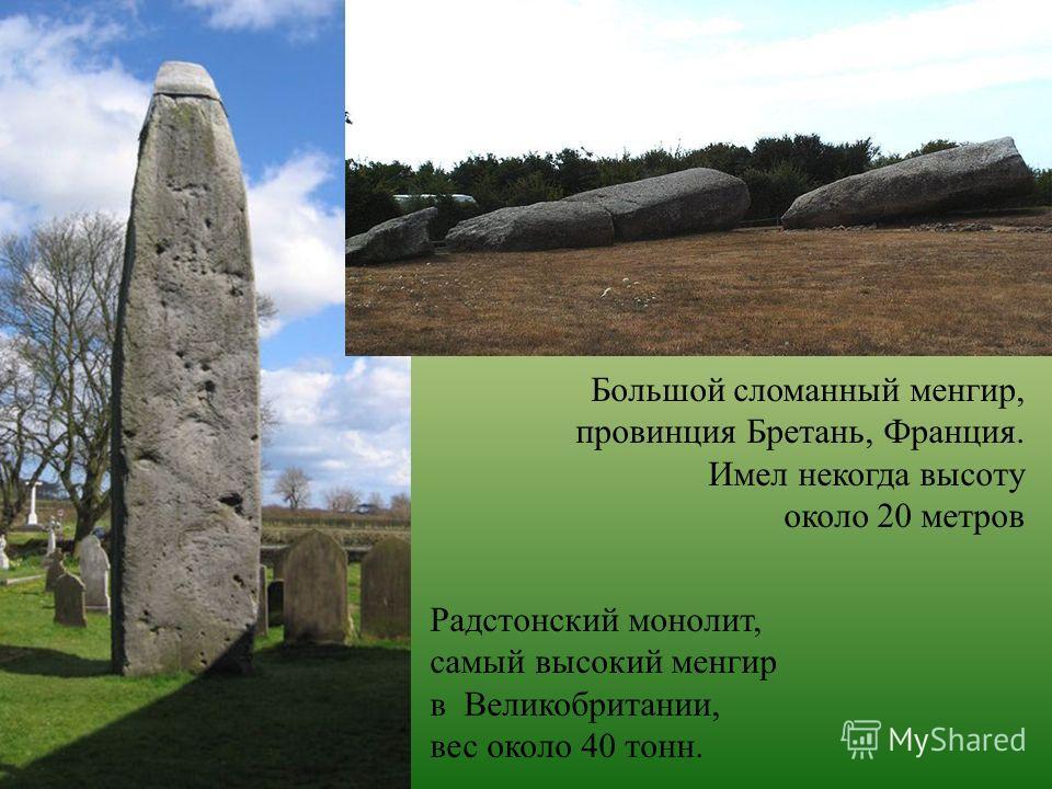 Большой сломанный менгир, провинция Бретань, Франция. Имел некогда высоту около 20 метров Радстонский монолит, самый высокий менгир в Великобритании, вес около 40 тонн.