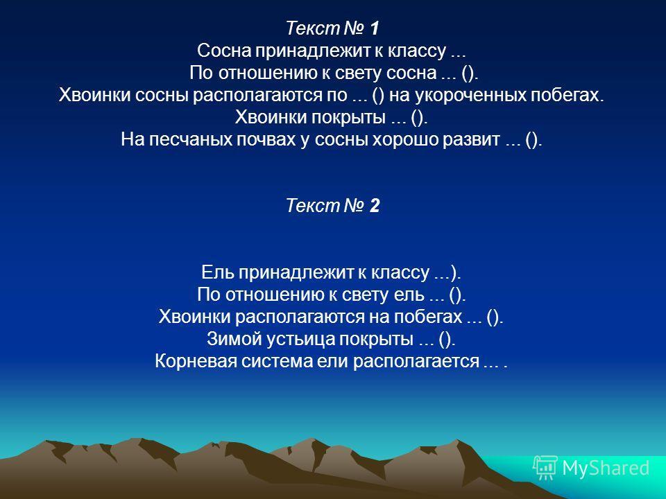 Текст 1 Сосна принадлежит к классу... По отношению к свету сосна... (). Хвоинки сосны располагаются по... () на укороченных побегах. Хвоинки покрыты... (). На песчаных почвах у сосны хорошо развит... (). Текст 2 Ель принадлежит к классу...). По отнош