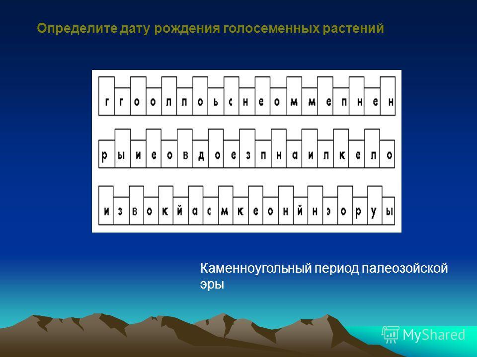 Определите дату рождения голосеменных растений Каменноугольный период палеозойской эры